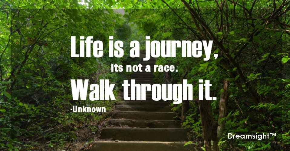 Life Is A Journey Its Not A Race Walk Through It Dreamsight