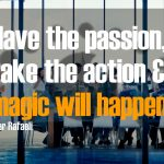 Have the Passion, Take the Action & Magic Will Happen.
