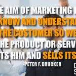 The Aim of Marketing Is to Know and Understand the Customer So Well the Product or Service Fits Him and Sells Itself.