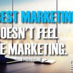The Best Marketing Doesn't Feel Like Marketing.
