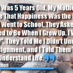 """When I Was 5 Years Old, My Mother Always Told Me That Happiness Was the Key to Life. When I Went to School, They Asked Me What I Wanted to Be When I Grew Up. I Wrote Down """"Happy"""". They Told Me I Didn't Understand the Assignment, and I Told Them They Didn't Understand Life."""