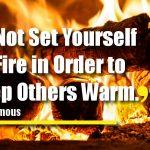 Do Not Set Yourself on Fire in Order to Keep Others Warm.