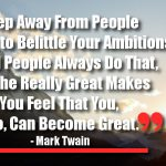 Keep Away From People Who Try to Belittle Your Ambitions. Small People Always Do That, but the Really Great Makes You Feel That You, Too, Can Become Great.