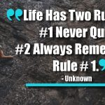 Life Has Two Rules: #1 Never Quit #2 Always Remember Rule # 1.