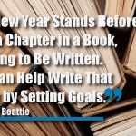 The New Year Stands Before Us, Like a Chapter in a Book, Waiting to Be Written. We Can Help Write That Story by Setting Goals.