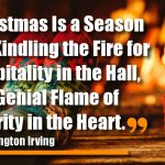 Christmas Is a Season for Kindling the Fire for Hospitality in the Hall, the Genial Flame of Charity in the Heart.