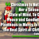 Christmas Is Not a Time Nor a Season, but a State of Mind. To Cherish Peace and Goodwill, to Be Plenteous in Mercy, Is to Have the Real Spirit of Christmas.