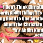 I Don't Think Christmas Is Necessarily About Things. It's About Being Good to One Another, It's About the Christian Ethic, It's About Kindness.