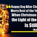 Happy Day After Christmas, Merry Rest of the Year, Even When Christmas Is Over, the Light of the World Is Still Here!