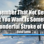 Remember That Not Getting What You Want Is Sometimes a Wonderful Stroke of Luck.