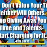 If You Don't Value Your Time, Neither Will Others. Stop Giving Away Your Time and Talents- Start Charging for It.