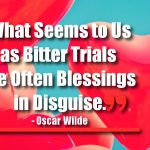 What Seems to Us as Bitter Trials Are Often Blessings in Disguise.