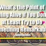 What's the Point of Being Alive if You Don't at Least Try to Do Something Remarkable.