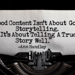 Good Content Isn't About Good Storytelling. It's About Telling A True Story Well