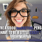 If Your're A Good Marketing Person You Have To Be A Little Crazy