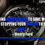 Stopping advertising to save money is like stopping your watch to save time
