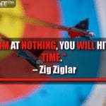 If You Aim At Nothing, You Will Hit It Every Time.