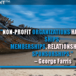 Non-Profit Organizations Have To Build Ships. Memberships, Relationships And Sponsorships.