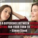 There is a difference between listening and waiting for your turn to speak.