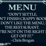 Don't Settle. Don't Finish Crappy Books. If You Don't Like The Menu, Leave The Restaurant. If You're Not On The Right Path Get Off It