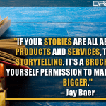If Your Stories Are All About Your Products And Services, That's Not Storytelling. It's A Brochure. Give Yourself Permission To Make The Story Bigger