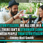 We Are All Storytellers. We All Live In A Network Of Stories. There Isn't A Stronger Connection Between People Than Storytelling