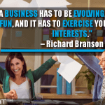 A Business Has To Be Evolving, It Has To Be Fun, And It Has To Exercise Your Creative Interests
