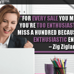 For Every Sale You Miss Because You're Too Enthusiastic, You Will Miss A Hundred Because You're Not Enthusiastic Enough