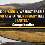 To Think Creatively, We Must Be Able To Look Afresh At What We Normally Take For Granted