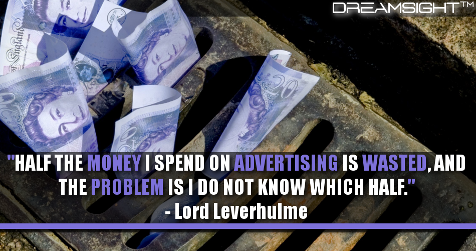 Half The Money I Spend On Advertising Is Wasted, And The Problem Is I Do Not Know Which Half