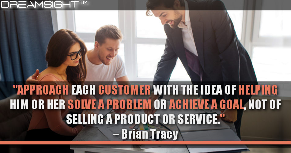 Approach Each Customer With The Idea Of Helping Him Or Her Solve A Problem Or Achieve A Goal, Not Of Selling A Product Or Service