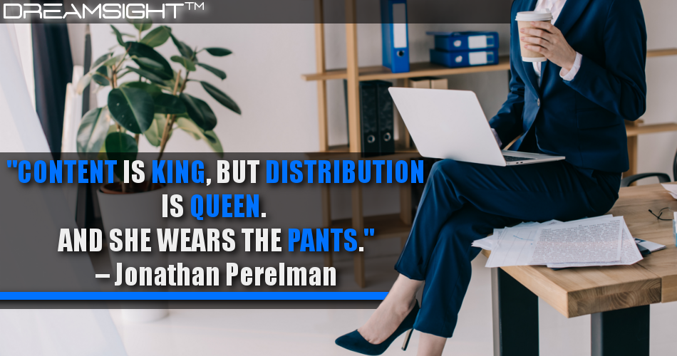Content Is King, But Distribution Is Queen. And She Wears The Pants