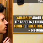 Curiosity About Life In All Of Its Aspects, I Think, Is Still The Secret Of Great Creative People