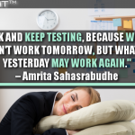 Take A Risk And Keep Testing, Because What Works Today Won't Work Tomorrow, But What Worked Yesterday May Work Again