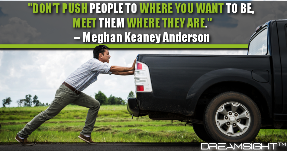 Don't Push People To Where You Want Them To Be, Meet Them Where They Are