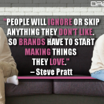 People Will Ignore Or Skip Anything They Don't Like. So Brands Have To Start Making Things They Love