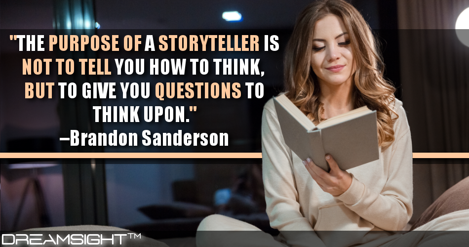 The Purpose Of A Storyteller Is Not To Tell You How To Think, But To Give You Questions To Think Upon
