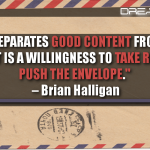 What Separates Good Content From Great Content Is A Willingness To Take Risks And Push The Envelope