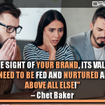 Never Lose Sight Of Your Brand, Its Value, And Its Inherent Need To Be Fed And Nurtured And Placed Above All Else