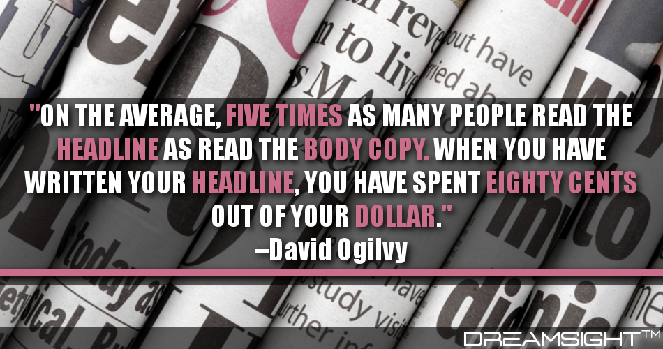On The Average, Five Times As Many People Read The Headline As Read The Body Copy. When You Have Written Your Headline, You Have Spent Eighty Cents Out Of Your Dollar