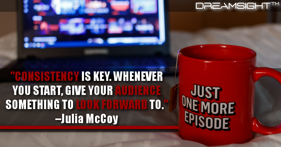 Consistency Is Key. Whenever You Start, Give Your Audience Something To Look Forward To