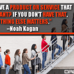 Do You Have A Product Or Service That People Want? If You Don't Have That, Nothing Else Matters.