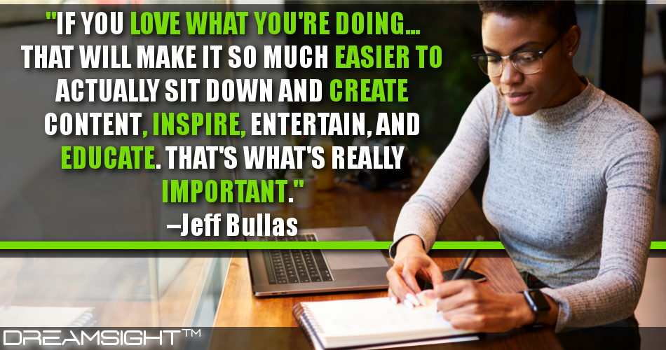 If You Love What You're Doing… That Will Make It So Much Easier To Actually Sit Down And Create Content, Inspire, Entertain, And Educate. That's What's Really Important