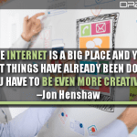 The Internet Is A Big Place And Yes, Most Things Have Already Been Done… You Have To Be Even More Creative