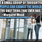 Never Doubt A Small Group Of Thoughtful, Committed People Can Change The World. Indeed, It Is The Only Thing That Ever Has