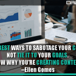 One Of The Best Ways To Sabotage Your Content Is To Not Tie It To Your Goals. Know Why You're Creating Content