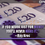 If You Work Just For Money, You'll Never Make It.