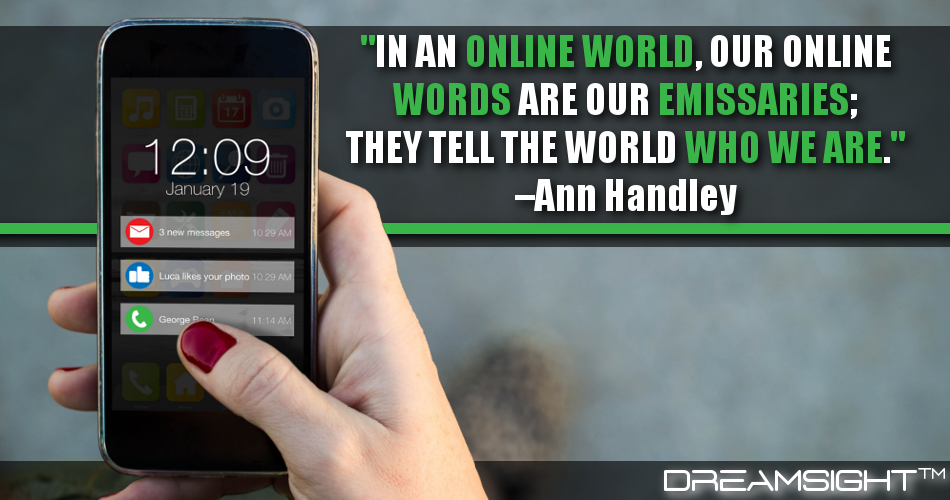 In An Online World, Our Online Words Are Our Emissaries; They Tell The World Who We Are.